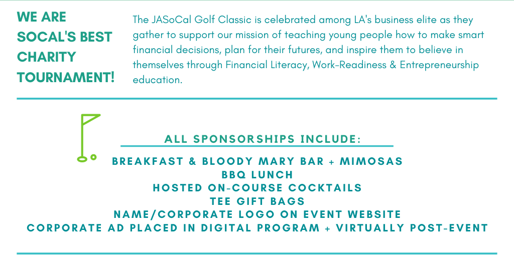The JASoCal Golf Classic is celebrated among LA's business elite as they gather to support our mission of teaching young people how to make smart financial decisions, plan for their futures, and inspire them to believe in themselves through Financial Literacy, Work-Readiness & Entrepreneurship education. All Sponsorships include: Breakfast & Bloody Mary Bar + MIMOSAS BBQ Lunch HOSTED ON-COURSE COCKTAILS Tee Gift Bags Name/Corporate Logo on Event Website Corporate Ad placed in Digital program + Virtually Post-event